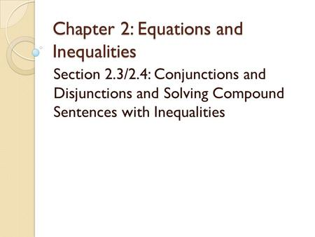 Chapter 2: Equations and Inequalities Section 2.3/2.4: Conjunctions and Disjunctions and Solving Compound Sentences with Inequalities.