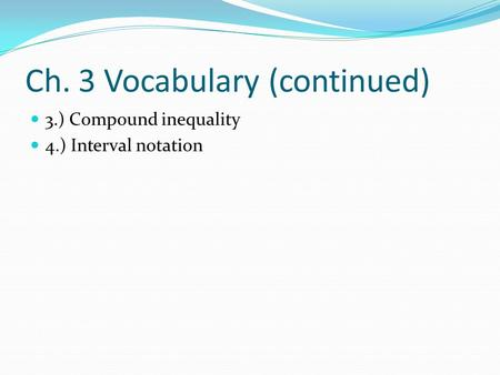 Ch. 3 Vocabulary (continued) 3.) Compound inequality 4.) Interval notation.
