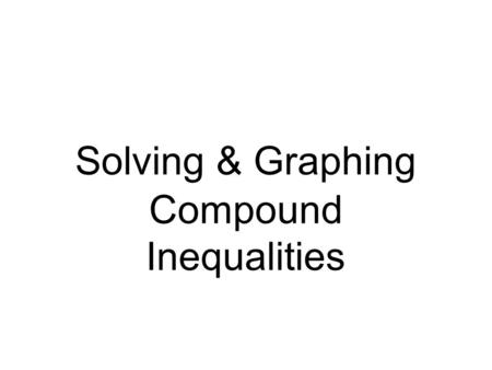 Solving & Graphing Compound Inequalities. AND - the region the two graphs have in common OR - all of the regions given by the two graphs.