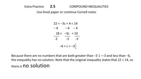 Extra Practice 2.5 COMPOUND INEQUALITIES Use lined paper or continue Cornell notes 22 < −3c + 4 < 14 − 4 − 4 − 4 18 < −3c < 10 ____ ____ ____ - 3 -3 -3.