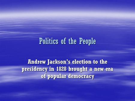 Politics of the People Andrew Jackson's election to the presidency in 1828 brought a new era of popular democracy.