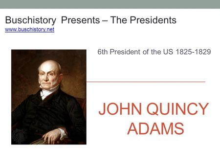 JOHN QUINCY ADAMS 6th President of the US 1825-1829 Buschistory Presents – The Presidents www.buschistory.net.