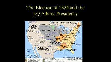The Election of 1824 and the J.Q Adams Presidency.