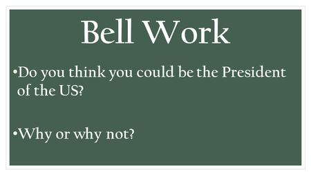 Bell Work Do you think you could be the President of the US? Why or why not?
