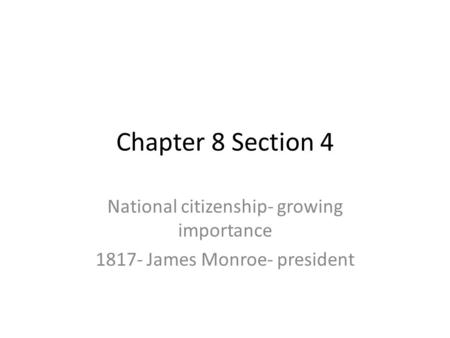 Chapter 8 Section 4 National citizenship- growing importance 1817- James Monroe- president.