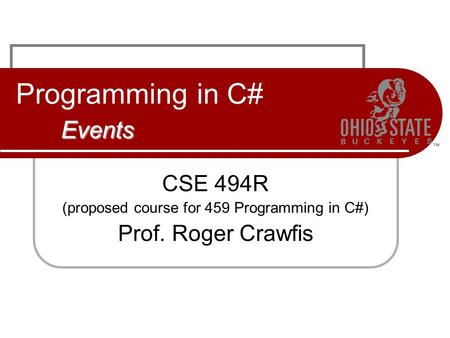 Events Programming in C# Events CSE 494R (proposed course for 459 Programming in C#) Prof. Roger Crawfis.