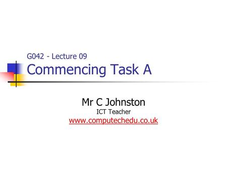 G042 - Lecture 09 Commencing Task A Mr C Johnston ICT Teacher www.computechedu.co.uk.