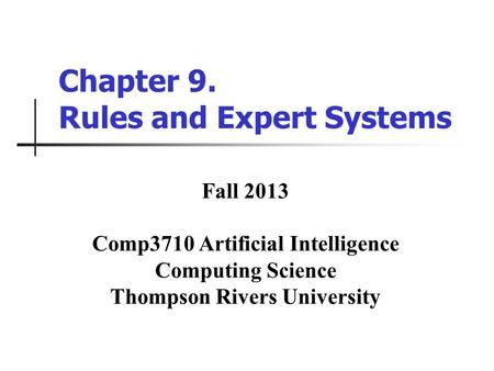 Chapter 9. Rules and Expert Systems Fall 2013 Comp3710 Artificial Intelligence Computing Science Thompson Rivers University.