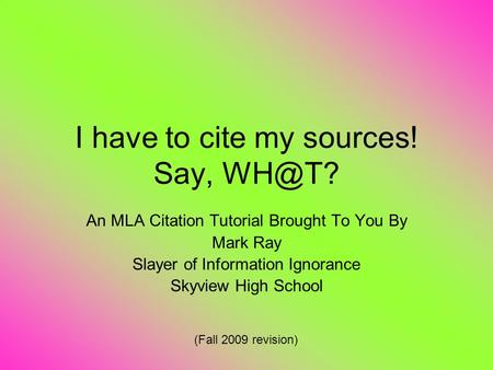 I have to cite my sources! Say, An MLA Citation Tutorial Brought To You By Mark Ray Slayer of Information Ignorance Skyview High School (Fall 2009.