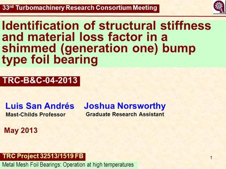 1 Identification of structural stiffness and material loss factor in a shimmed (generation one) bump type foil bearing Luis San Andrés Mast-Childs Professor.