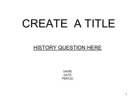 1 CREATE A TITLE HISTORY QUESTION HERE NAME DATE PERIOD.