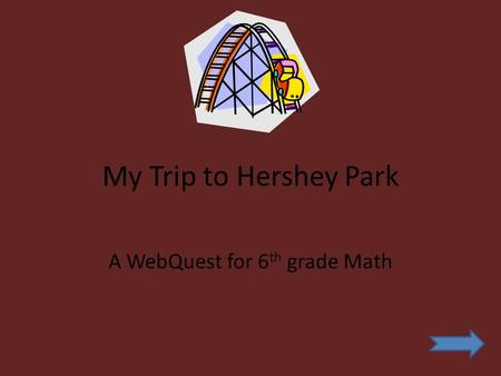 My Trip to Hershey Park A WebQuest for 6 th grade Math.