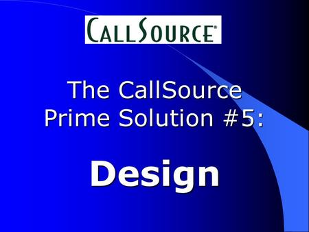 The CallSource Prime Solution #5: Design. Our call is being recorded...