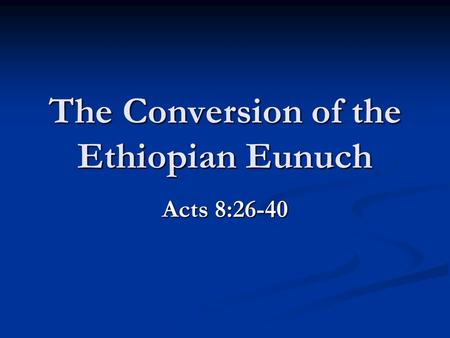 The Conversion of the Ethiopian Eunuch Acts 8:26-40.