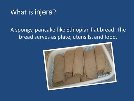 A spongy, pancake-like Ethiopian flat bread. The bread serves as plate, utensils, and food. What is injera ?