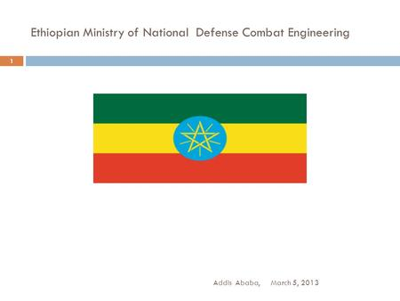 Ethiopian Ministry of National Defense Combat Engineering March 5, 2013Addis Ababa, 1.