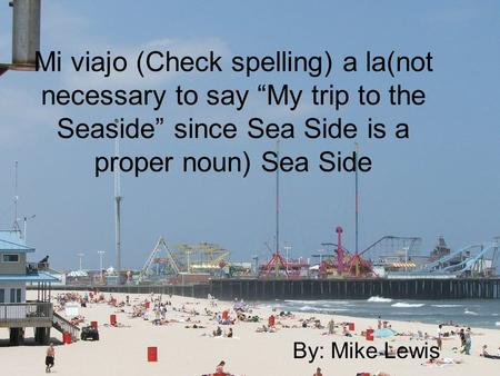 "Mi viajo (Check spelling) a la(not necessary to say ""My trip to the Seaside"" since Sea Side is a proper noun) Sea Side By: Mike Lewis."