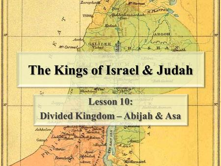 The Kings of Israel & Judah Lesson 10: Divided Kingdom – Abijah & Asa Lesson 10: Divided Kingdom – Abijah & Asa.