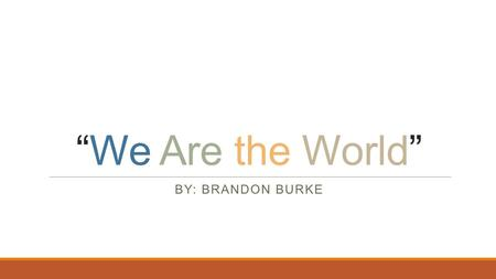 """We Are the World"" BY: BRANDON BURKE. The Original Song  https://www.youtube.com/watch?v=rZ26DMkMFks https://www.youtube.com/watch?v=rZ26DMkMFks  Written."