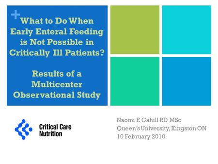 + What to Do When Early Enteral Feeding is Not Possible in Critically Ill Patients? Results of a Multicenter Observational Study Naomi E Cahill RD MSc.