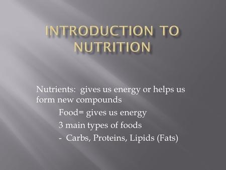 Nutrients: gives us energy or helps us form new compounds Food= gives us energy 3 main types of foods - Carbs, Proteins, Lipids (Fats)