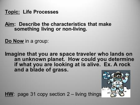 Topic: Life Processes Aim: Describe the characteristics that make something living or non-living. Do Now in a group: Imagine that you are space traveler.