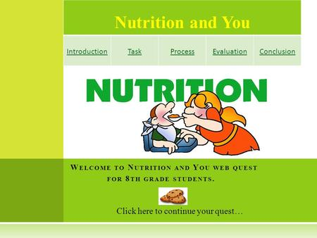 Nutrition and You IntroductionTaskProcessEvaluationConclusion Click here to continue your quest… W ELCOME TO N UTRITION AND Y OU WEB QUEST FOR 8 TH GRADE.