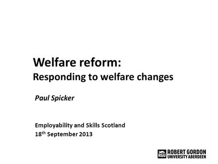 Welfare reform: Responding to welfare changes Paul Spicker Employability and Skills Scotland 18 th September 2013.