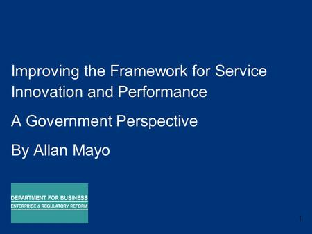 1 Improving the Framework for Service Innovation and Performance A Government Perspective By Allan Mayo 17 September 2008.