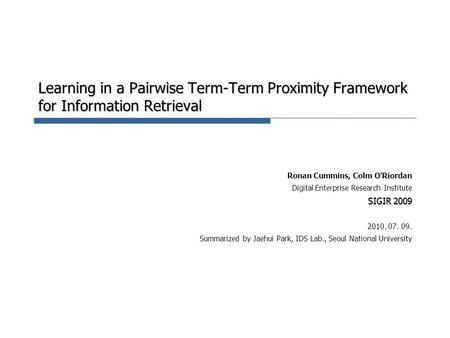 Learning in a Pairwise Term-Term Proximity Framework for Information Retrieval Ronan Cummins, Colm O'Riordan Digital Enterprise Research Institute SIGIR.