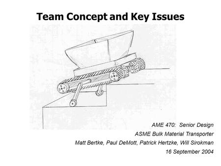 Team Concept and Key Issues AME 470: Senior Design ASME Bulk Material Transporter Matt Bertke, Paul DeMott, Patrick Hertzke, Will Sirokman 16 September.