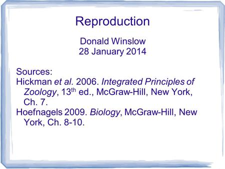 Reproduction Donald Winslow 28 January 2014 Sources: Hickman et al. 2006. Integrated Principles of Zoology, 13 th ed., McGraw-Hill, New York, Ch. 7. Hoefnagels.