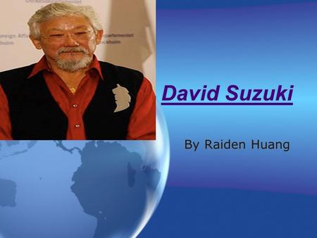 David Suzuki David Suzuki By Raiden Huang. Personal Background Was born in Vancouver on March 24, 1936 Has 3 siblings Marcia the twin, Geraldine,and Jenny.