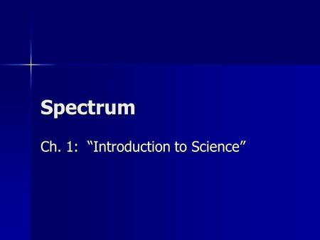 "Spectrum Ch. 1: ""Introduction to Science"". 1.1: ""The Nature of Science"" Science has many branches Science has many branches Copy Figure 1-3, pg. 6 into."