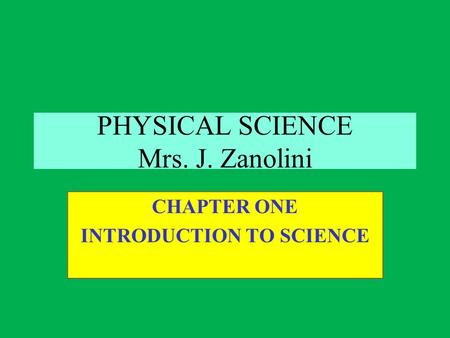 PHYSICAL SCIENCE Mrs. J. Zanolini CHAPTER ONE INTRODUCTION TO SCIENCE.