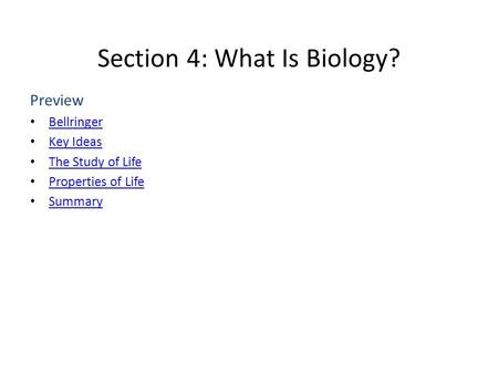 Section 4: What Is Biology? Preview Bellringer Key Ideas The Study of Life Properties of Life Summary.