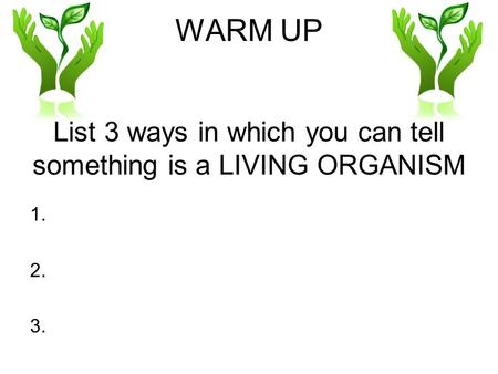 WARM UP List 3 ways in which you can tell something is a LIVING ORGANISM 1. 2. 3.
