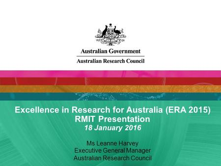 Excellence in Research for Australia (ERA 2015) RMIT Presentation 18 January 2016 Ms Leanne Harvey Executive General Manager Australian Research Council.