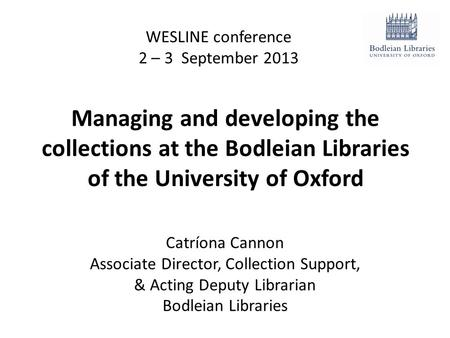 Managing and developing the collections at the Bodleian Libraries of the University of Oxford WESLINE conference 2 – 3 September 2013 Catríona Cannon Associate.