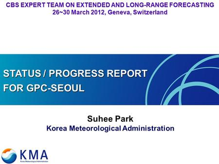 CBS EXPERT TEAM ON EXTENDED AND LONG-RANGE FORECASTING 26~30 March 2012, Geneva, Switzerland STATUS / PROGRESS REPORT FOR GPC-SEOUL Suhee Park Korea Meteorological.