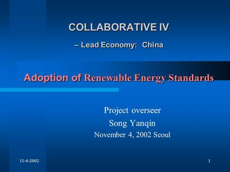 11-4-20021 COLLABORATIVE IV – Lead Economy: China Adoption of Renewable Energy Standards Project overseer Song Yanqin November 4, 2002 Seoul.