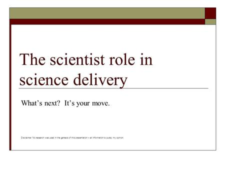 The scientist role in science delivery What's next? It's your move. Disclaimer: No research was used in the genesis of this presentation – all information.