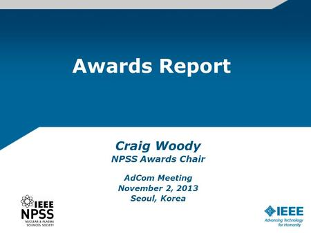 Awards Report Craig Woody NPSS Awards Chair AdCom Meeting November 2, 2013 Seoul, Korea.