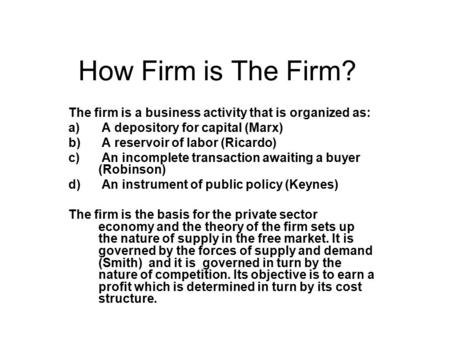 How Firm is The Firm? The firm is a business activity that is organized as: a) A depository for capital (Marx) b) A reservoir of labor (Ricardo) c) An.