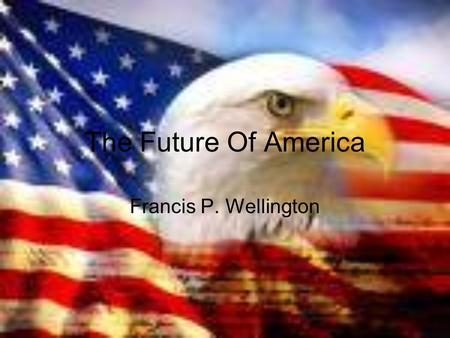 The Future Of America Francis P. Wellington. Wellington's Goals Lower taxes More jobs/ Higher wages Keep gas prices low Equal rights for men and women.