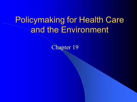 Policymaking for Health Care and the Environment Chapter 19.