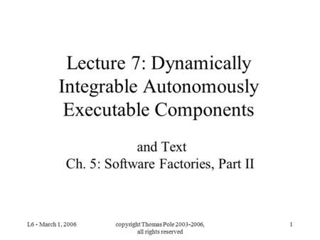 L6 - March 1, 2006copyright Thomas Pole 2003-2006, all rights reserved 1 Lecture 7: Dynamically Integrable Autonomously Executable Components and Text.