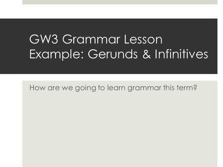 GW3 Grammar Lesson Example: Gerunds & Infinitives How are we going to learn grammar this term?
