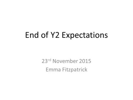 End of Y2 Expectations 23 rd November 2015 Emma Fitzpatrick.