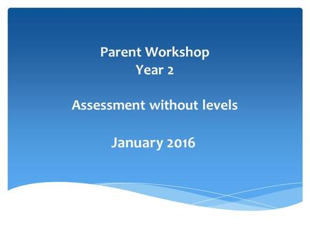 Parent Workshop Year 2 Assessment without levels January 2016.